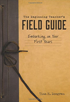 The Beginning Teacher's Field Guide: Embarking on your first year By Tina Boogren